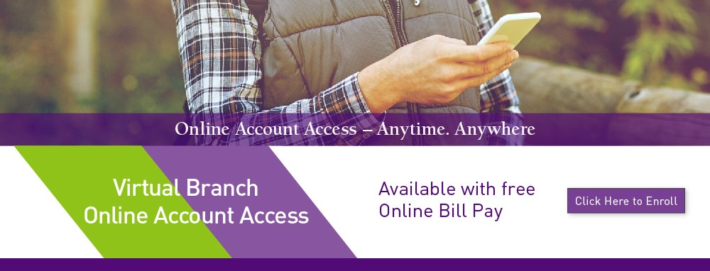 Online Account Access - Anytime. Anywhere with Virtual Branch. Available with free Online Bill Pay.
