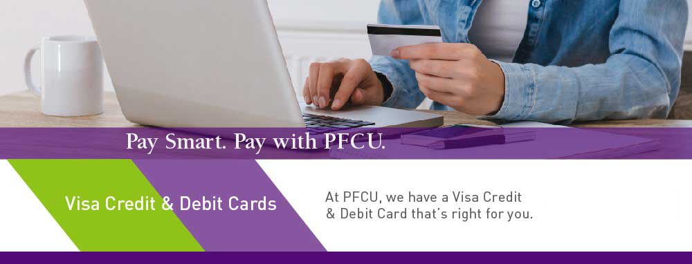 Pay Smart and Pay with PFCU. At PFCU, we have a Visa Credit and Debit Card that's right for you!