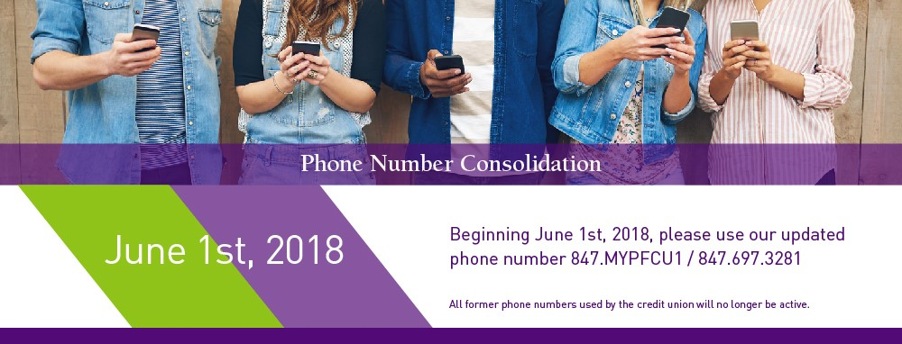 Phone Number Consolidation. June 1st, 2018. Beginning June 1st, 2018 please use our updated phone number 847.MYPFCU1 / 847.697.3281. All former phone numbers used by the credit union will no longer be active.