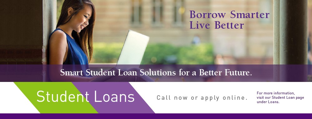 Borrow Smarter, Live Better. Smart Student Loan Solutions for a Better Future. Student Loans, call now or apply online. For more information visit our Student Loan page under Loans.