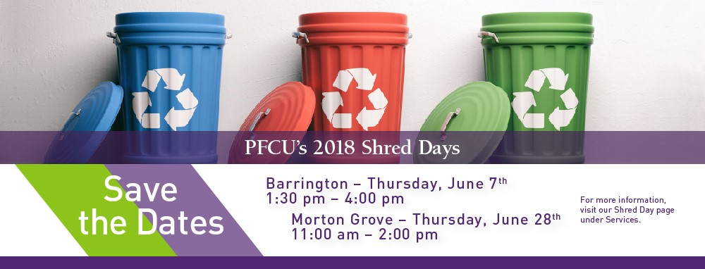 PFCU's 2018 Shred Days. Save the Dates. Barrington - Thursday, June 7th, 1:30 pm - 4:00 pm. Morton Grove - Thursday, June 28th, 11:00 am - 2:00 pm. For more information visit our Shred Day page under Services.