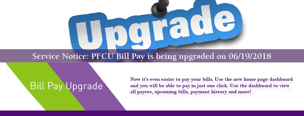 Service Notice; PFCU Bill Pay is being upgraded on 06/19/2018. Now it's even easier to pay your bills. Use the new home page dashboard and you will be able to pay in just one click.